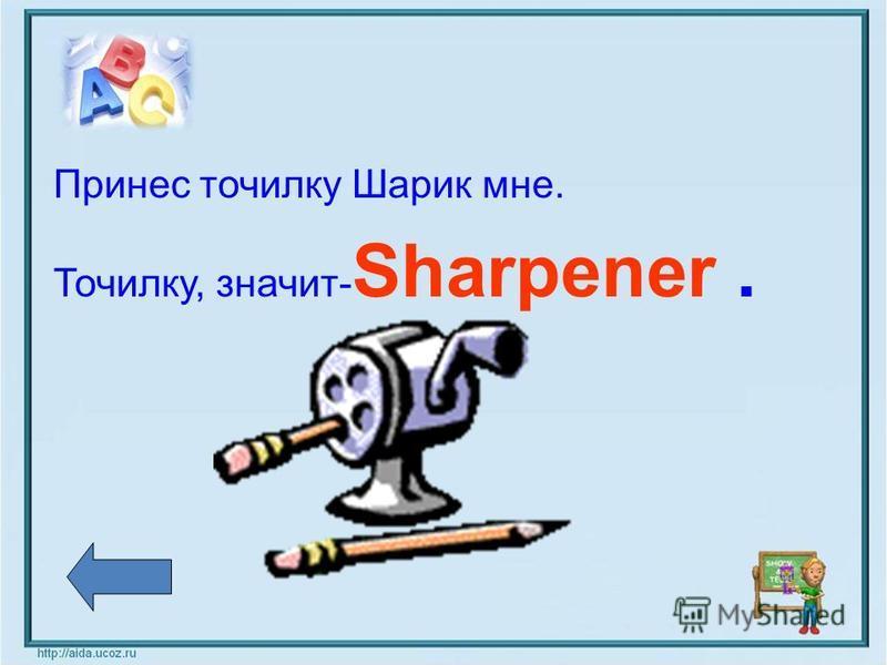 Принес точилку Шарик мне. Точилку, значит- Sharpener.