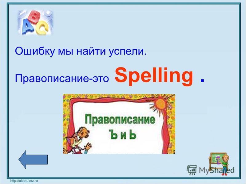 Ошибку мы найти успели. Правописание-это Spelling.