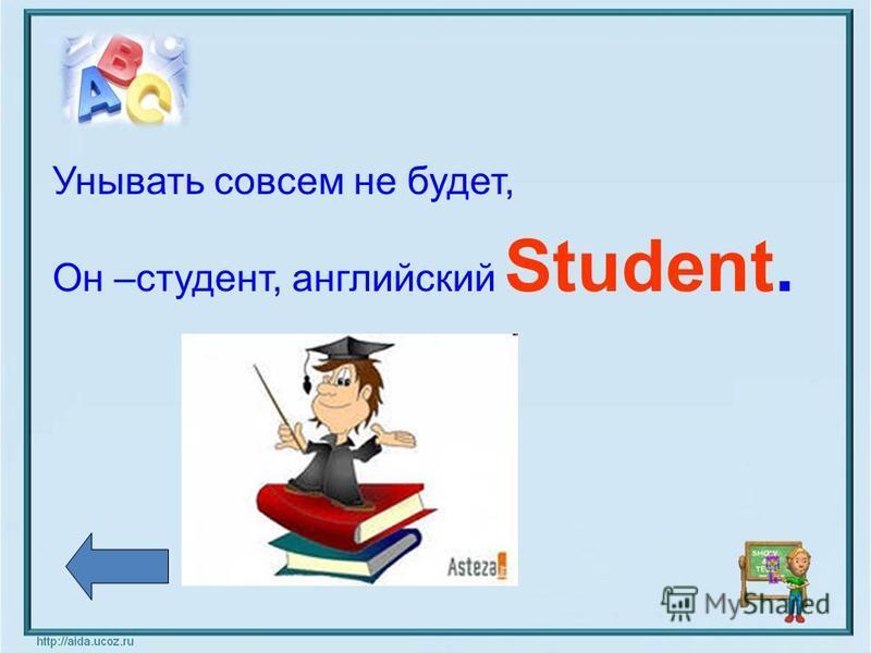 Унывать совсем не будет, Он –студент, английский Student.