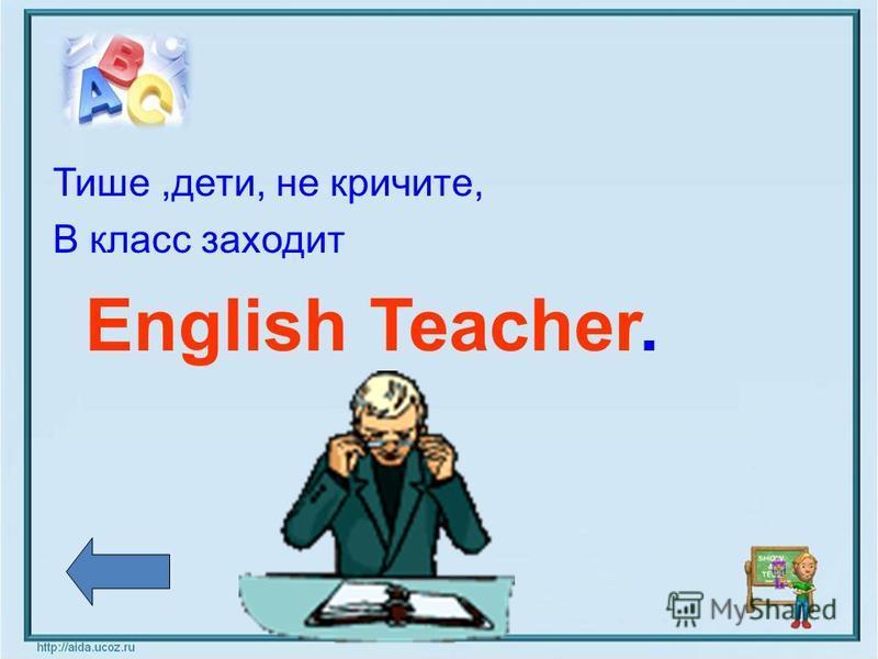 Тише,дети, не кричите, В класс заходит English Teacher.