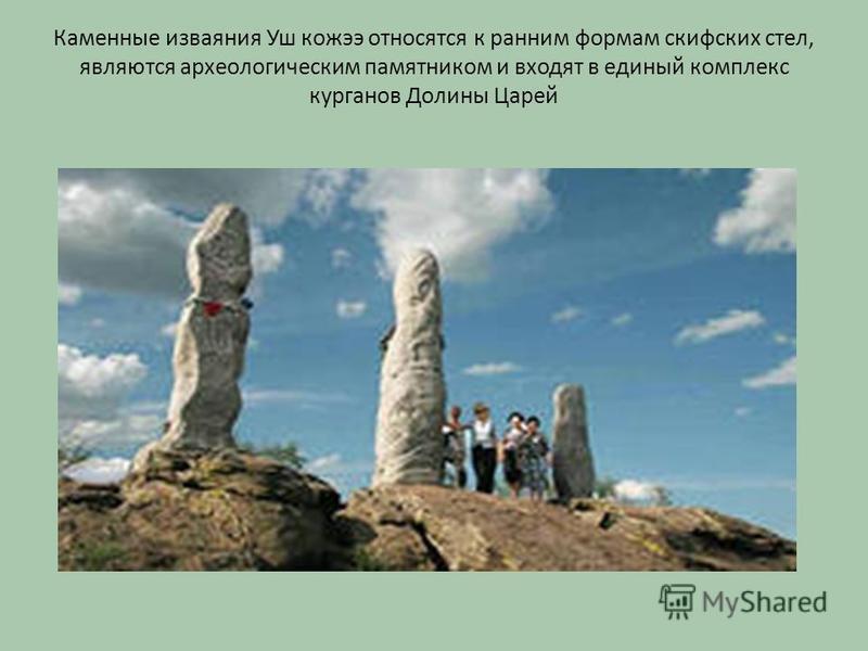 Каменные изваяния Уш кожээ относятся к ранним формам скифских стел, являются археологическим памятником и входят в единый комплекс курганов Долины Царей