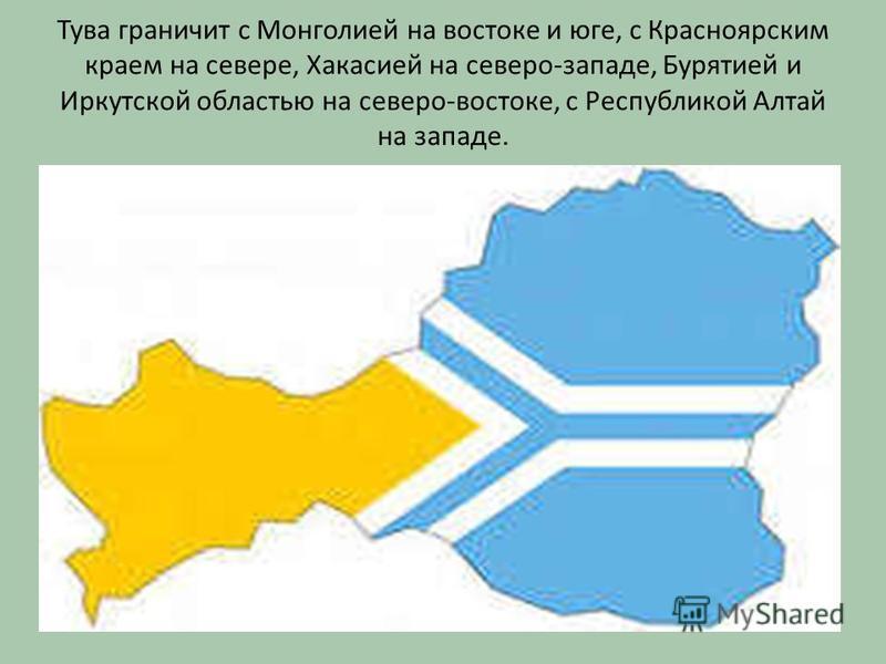 Тува граничит с Монголией на востоке и юге, с Красноярским краем на севере, Хакасией на северо-западе, Бурятией и Иркутской областью на северо-востоке, с Республикой Алтай на западе.