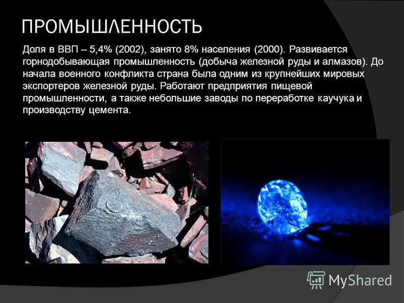 ПРОМЫШЛЕННОСТЬ Доля в ВВП – 5,4% (2002), занято 8% населения (2000). Развивается горнодобывающая промышленность (добыча железной руды и алмазов). До начала военного конфликта страна была одним из крупнейших мировых экспортеров железной руды. Работают