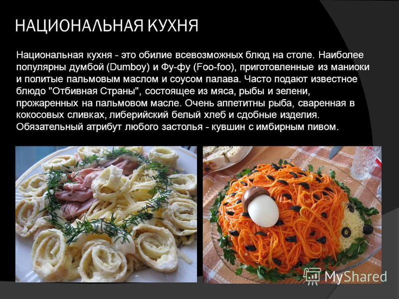 НАЦИОНАЛЬНАЯ КУХНЯ Национальная кухня - это обилие всевозможных блюд на столе. Наиболее популярны думбой (Dumboy) и Фу-фу (Foo-foo), приготовленные из маниоки и политые пальмовым маслом и соусом палава. Часто подают известное блюдо
