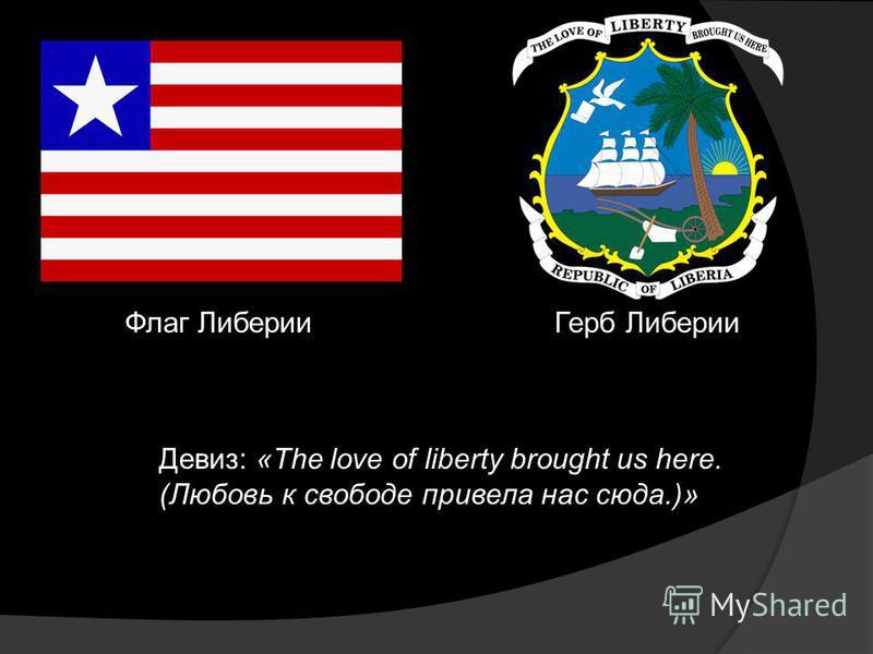 Флаг Либерии Герб Либерии Девиз: «The love of liberty brought us here. (Любовь к свободе привела нас сюда.)»