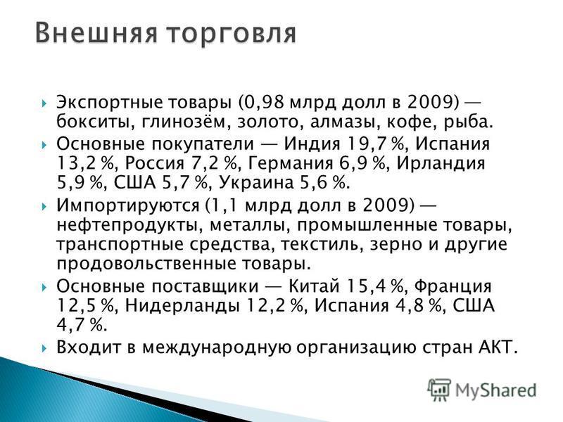 Экспортные товары (0,98 млрд долл в 2009) бокситы, глинозём, золото, алмазы, кофе, рыба. Основные покупатели Индия 19,7 %, Испания 13,2 %, Россия 7,2 %, Германия 6,9 %, Ирландия 5,9 %, США 5,7 %, Украина 5,6 %. Импортируются (1,1 млрд долл в 2009) не