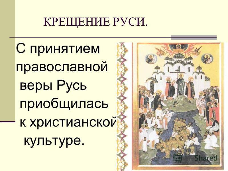 КРЕЩЕНИЕ РУСИ. С принятием православной веры Русь приобщилась к христианской культуре.