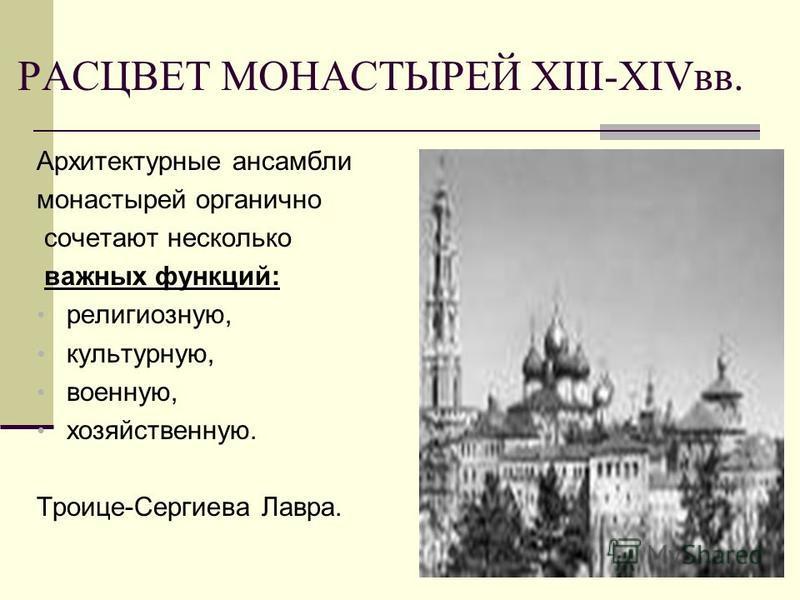 РАСЦВЕТ МОНАСТЫРЕЙ ХIII-ХIVвв. Архитектурные ансамбли монастырей органично сочетают несколько важных функций: религиозную, культурную, военную, хозяйственную. Троице-Сергиева Лавра.