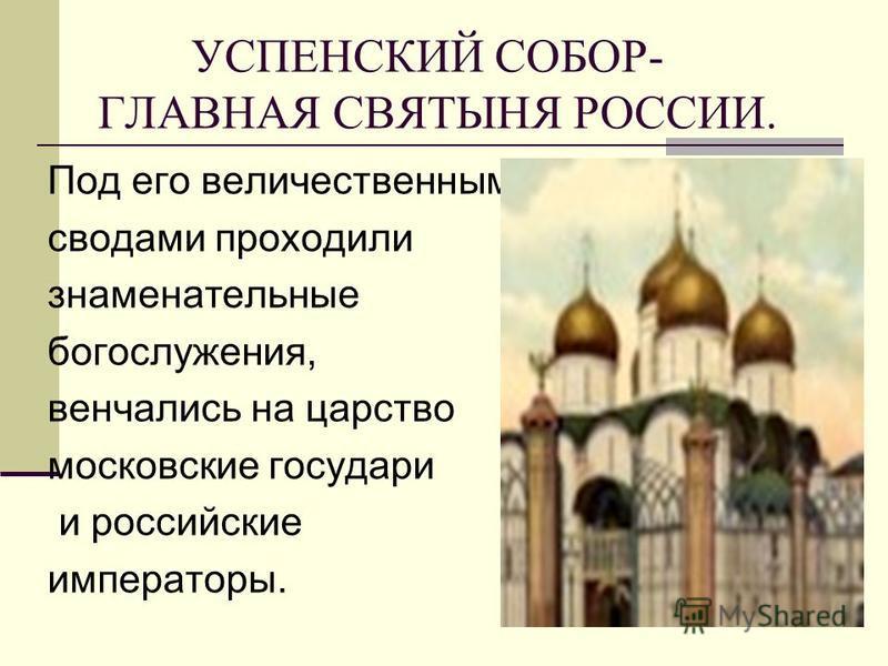 УСПЕНСКИЙ СОБОР- ГЛАВНАЯ СВЯТЫНЯ РОССИИ. Под его величественными сводами проходили знаменательные богослужения, венчались на царство московские государи и российские императоры.