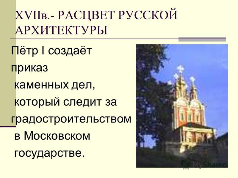 ХVIIв.- РАСЦВЕТ РУССКОЙ АРХИТЕКТУРЫ Пётр I создаёт приказ каменных дел, который следит за градостроительством в Московском государстве.