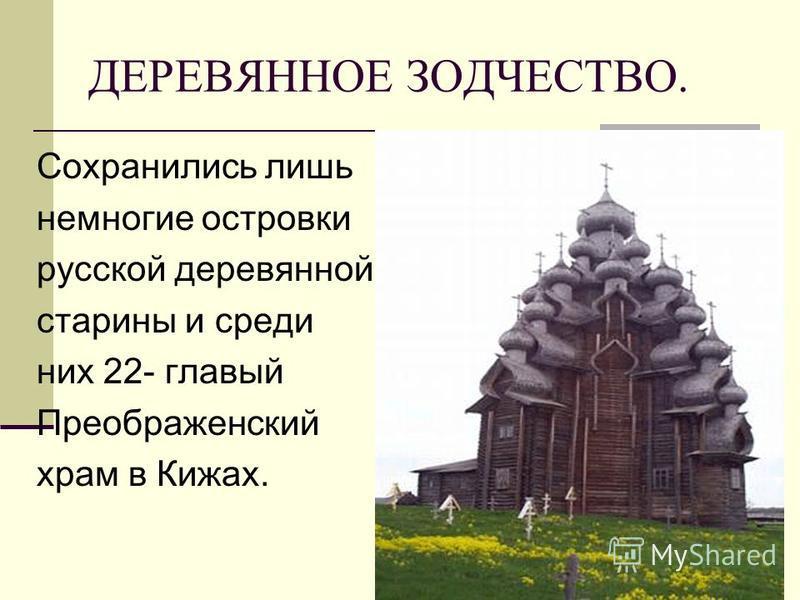 ДЕРЕВЯННОЕ ЗОДЧЕСТВО. Сохранились лишь немногие островки русской деревянной старины и среди них 22- главный Преображенский храм в Кижах.