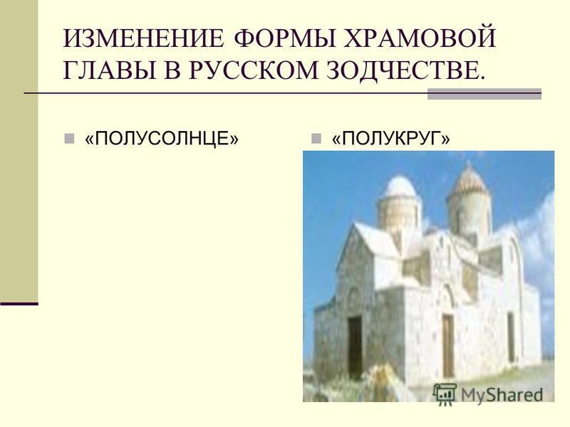 ИЗМЕНЕНИЕ ФОРМЫ ХРАМОВОЙ ГЛАВЫ В РУССКОМ ЗОДЧЕСТВЕ. «ПОЛУСОЛНЦЕ» «ПОЛУКРУГ»