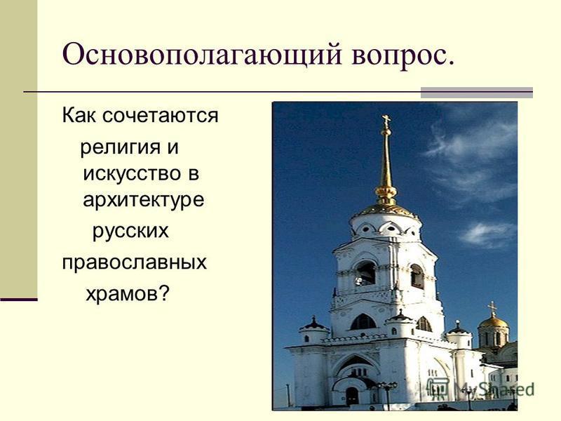 Основополагающий вопрос. Как сочетаются религия и искусство в архитектуре русских православных храмов?