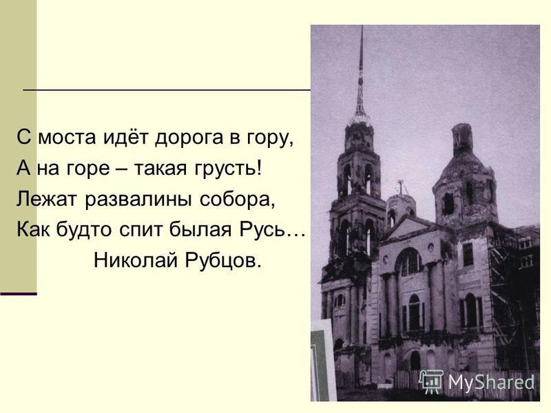 С моста идёт дорога в гору, А на горе – такая грусть! Лежат развалины собора, Как будто спит былая Русь… Николай Рубцов.