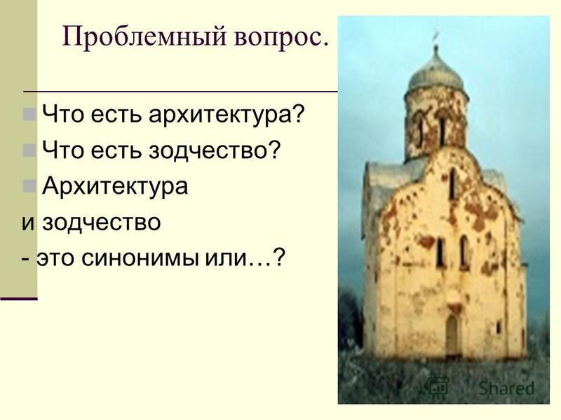 Проблемный вопрос. Что есть архитектура? Что есть зодчество? Архитектура и зодчество - это синонимы или…?