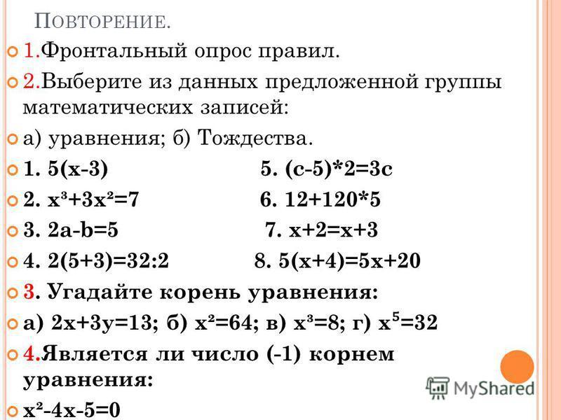 П ОВТОРЕНИЕ. 1. Фронтальный опрос правил. 2. Выберите из данных предложенной группы математических записей: а) уравнения; б) Тождества. 1. 5(х-3) 5. (с-5)*2=3 с 2. х³+3 х²=7 6. 12+120*5 3. 2 а-b=5 7. х+2=х+3 4. 2(5+3)=32:2 8. 5(х+4)=5 х+20 3. Угадайт