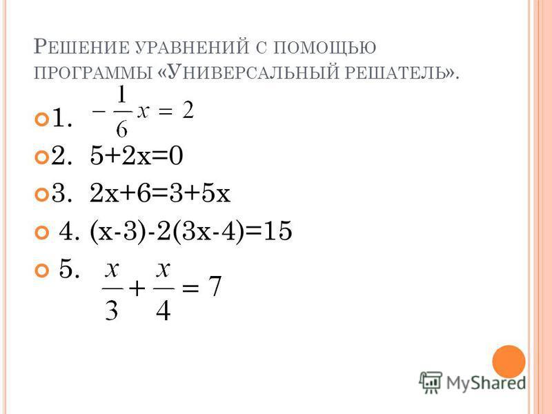 Р ЕШЕНИЕ УРАВНЕНИЙ С ПОМОЩЬЮ ПРОГРАММЫ «У НИВЕРСАЛЬНЫЙ РЕШАТЕЛЬ ». 1. 2. 5+2 х=0 3. 2 х+6=3+5 х 4. (х-3)-2(3 х-4)=15 5.