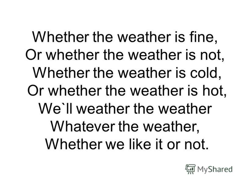 Whether the weather is fine, Or whether the weather is not, Whether the weather is cold, Or whether the weather is hot, We`ll weather the weather Whatever the weather, Whether we like it or not.