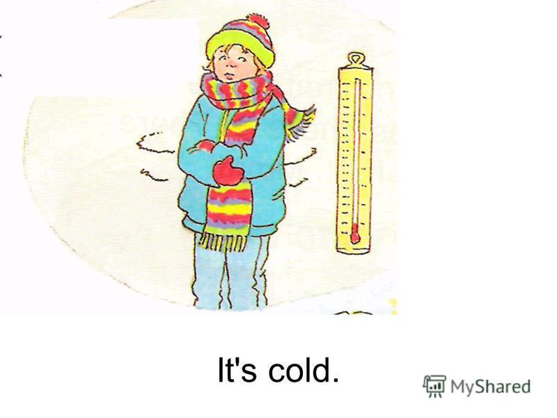 It's cold.