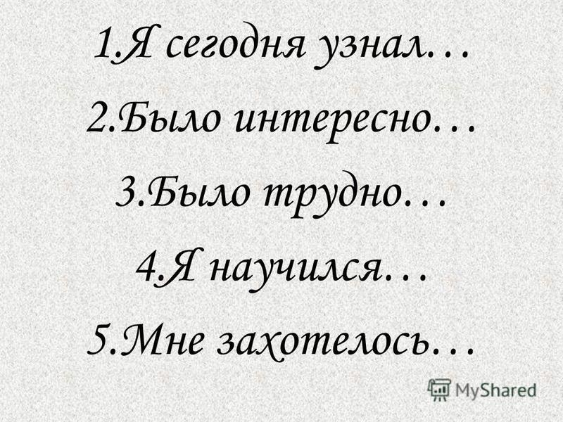 1. Я сегодня узнал… 2. Было интересно… 3. Было трудно… 4. Я научился… 5. Мне захотелось…