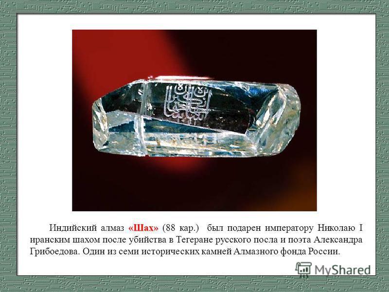 «Шах» Индийский алмаз «Шах» (88 кар.) был подарен императору Николаю I иранским шахом после убийства в Тегеране русского посла и поэта Александра Грибоедова. Один из семи исторических камней Алмазного фонда России.