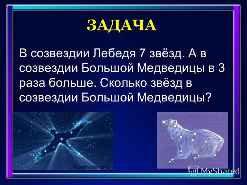 ЗАДАЧА В созвездии Лебедя 7 звёзд. А в созвездии Большой Медведицы в 3 раза больше. Сколько звёзд в созвездии Большой Медведицы?