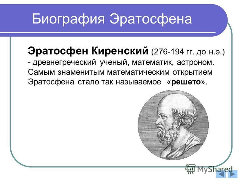 Биография Эратосфена Эратосфен Киренский (276-194 гг. до н.э.) - древнегреческий ученый, математик, астроном. Самым знаменитым математическим открытием Эратосфена стало так называемое «решето».