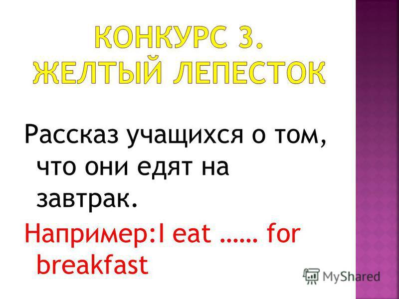 Рассказ учащихся о том, что они едят на завтрак. Например:I eat …… for breakfast
