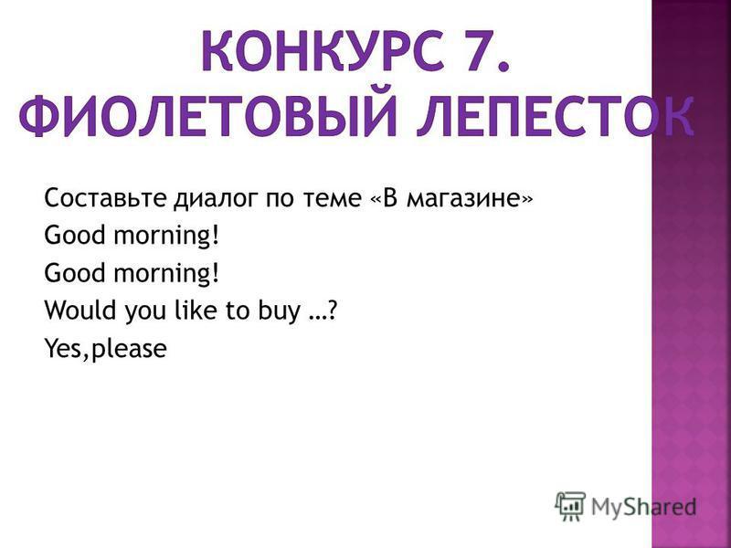 Составьте диалог по теме «В магазине» Good morning! Would you like to buy …? Yes,please