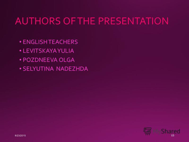 AUTHORS OF THE PRESENTATION ENGLISH TEACHERS LEVITSKAYA YULIA POZDNEEVA OLGA SELYUTINA NADEZHDA 8/23/2015 15