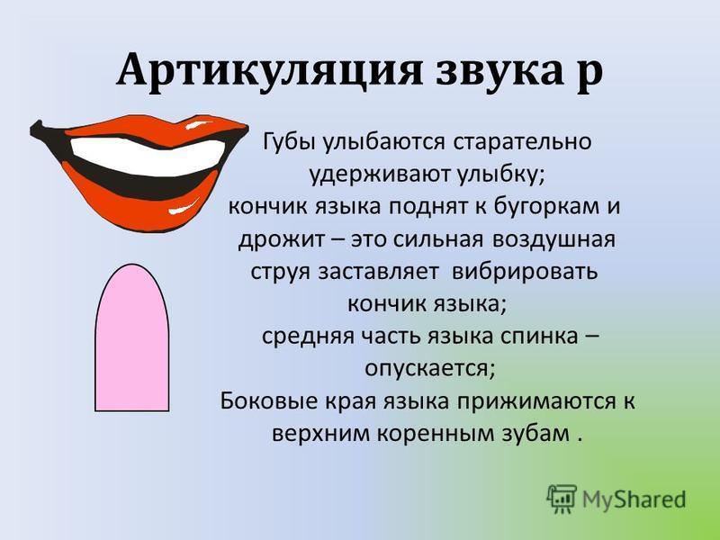Артикуляция звука р Губы улыбаются старательно удерживают улыбку ; кончик языка поднят к бугоркам и дрожит – это сильная воздушная струя заставляет вибрировать кончик языка ; средняя часть языка спинка – опускается ; Боковые края языка прижимаются к