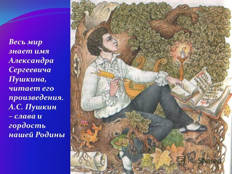 Весь мир знает имя Александра Сергеевича Пушкина, читает его произведения. А.С. Пушкин – слава и гордость нашей Родины