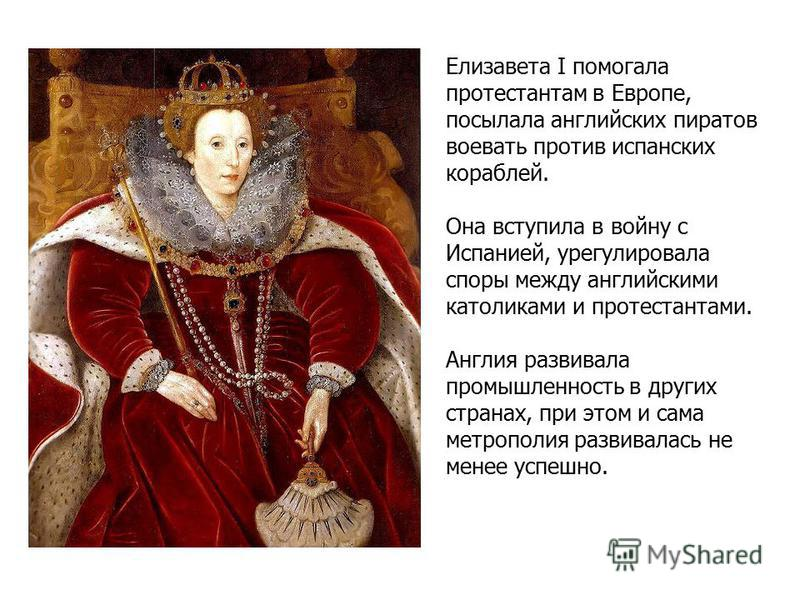 Елизавета I помогала протестантам в Европе, посылала английских пиратов воевать против испанских кораблей. Она вступила в войну с Испанией, урегулировала споры между английскими католиками и протестантами. Англия развивала промышленность в других стр