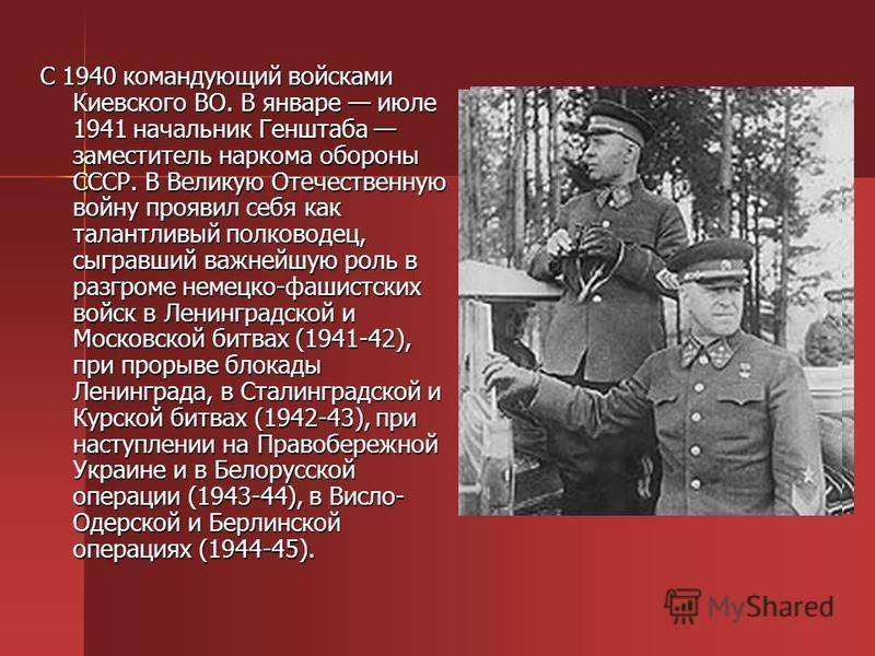 С 1940 командующий войсками Киевского ВО. В январе июле 1941 начальник Генштаба заместитель наркома обороны СССР. В Великую Отечественную войну проявил себя как талантливый полководец, сыгравший важнейшую роль в разгроме немецко-фашистских войск в Ле