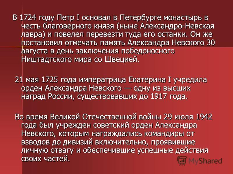 В 1724 году Петр I основал в Петербурге монастырь в честь благоверного князя (ныне Александро-Невская лавра) и повелел перевезти туда его останки. Он же постановил отмечать память Александра Невского 30 августа в день заключения победоносного Ништадт