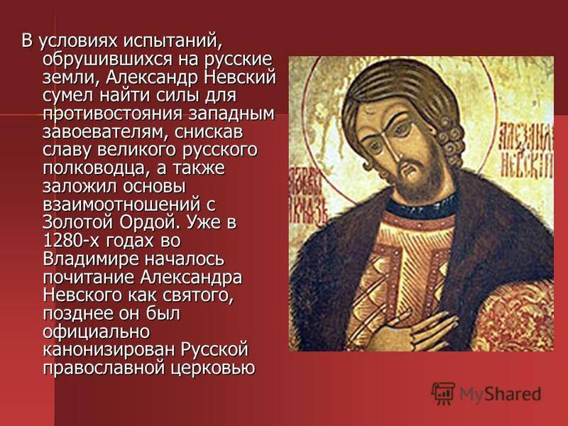 В условиях испытаний, обрушившихся на русские земли, Александр Невский сумел найти силы для противостояния западным завоевателям, снискав славу великого русского полководца, а также заложил основы взаимоотношений с Золотой Ордой. Уже в 1280-х годах в