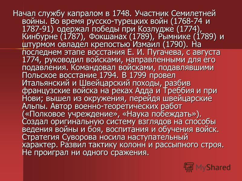 Начал службу капралом в 1748. Участник Семилетней войны. Во время русско-турецких войн (1768-74 и 1787-91) одержал победы при Козлудже (1774), Кинбурне (1787), Фокшанах (1789), Рымнике (1789) и штурмом овладел крепостью Измаил (1790). На последнем эт
