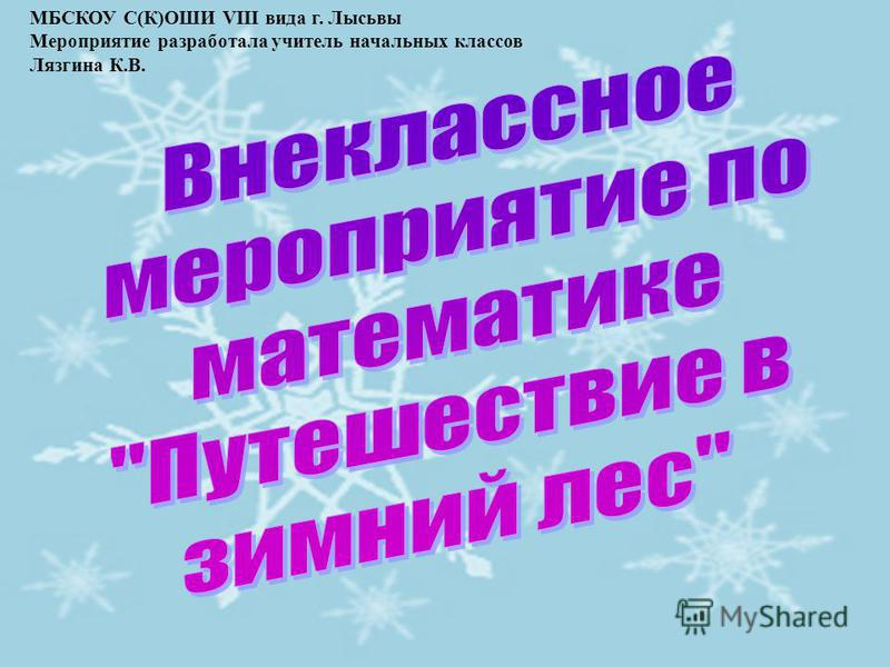 МБСКОУ С(К)ОШИ VIII вида г. Лысьвы Мероприятие разработала учитель начальных классов Лязгина К.В.