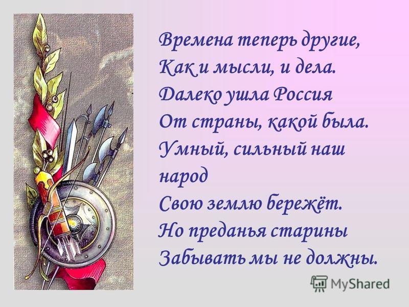 Времена теперь другие, Как и мысли, и дела. Далеко ушла Россия От страны, какой была. Умный, сильный наш народ Свою землю бережёт. Но преданья старины Забывать мы не должны.