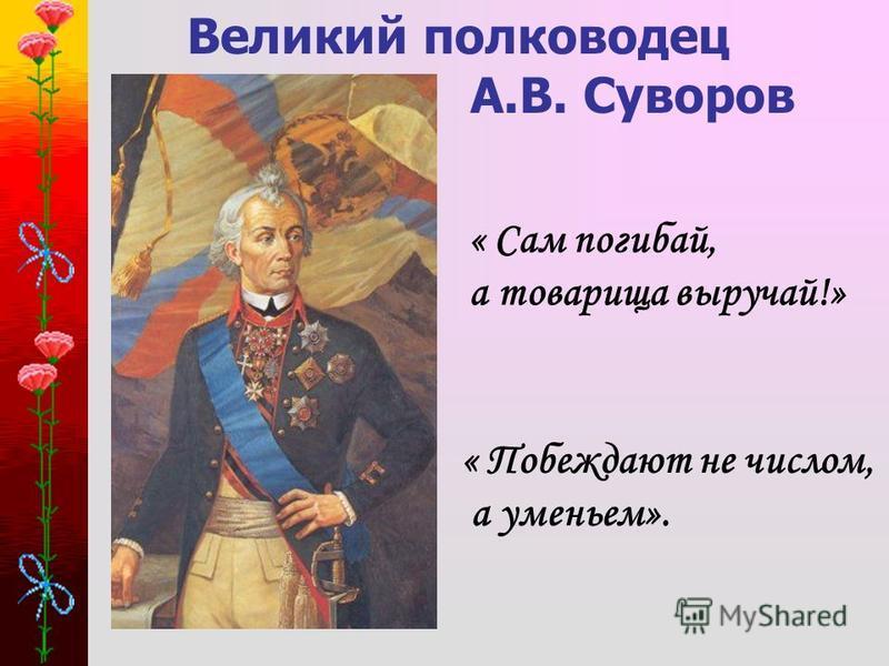 Великий полководец А.В. Суворов « Сам погибай, а товарища выручай!» « Побеждают не числом, а уменьем».