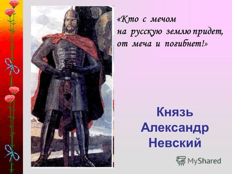 Князь Александр Невский «Кто с мечом на русскую землю придет, от меча и погибнет!»