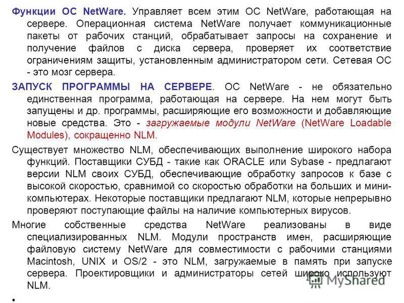 Функции ОС NetWare. Управляет всем этим ОС NetWare, работающая на сервере. Операционная система NetWare получает коммуникационные пакеты от рабочих станций, обрабатывает запросы на сохранение и получение файлов с диска сервера, проверяет их соответст