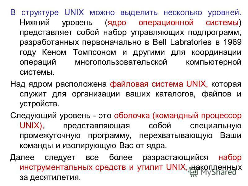 В структуре UNIX можно выделить несколько уровней. Нижний уровень (ядро операционной системы) представляет собой набор управляющих подпрограмм, разработанных первоначально в Bell Labratories в 1969 году Кеном Томпсоном и другими для координации опера