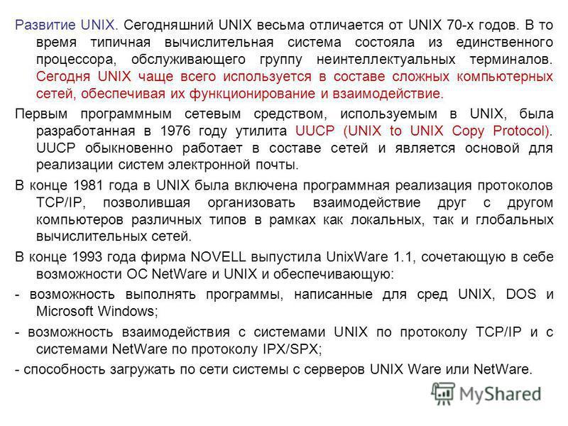 Развитие UNIX. Сегодняшний UNIX весьма отличается от UNIX 70-х годов. В то время типичная вычислительная система состояла из единственного процессора, обслуживающего группу неинтеллектуальных терминалов. Сегодня UNIX чаще всего используется в составе