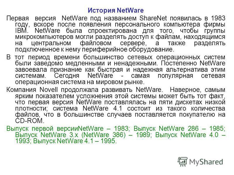 История NetWare Первая версия NetWare под названием ShareNet появилась в 1983 году, вскоре после появления персонального компьютера фирмы IBM. NetWare была спроектирована для того, чтобы группы микрокомпьютеров могли разделять доступ к файлам, находя