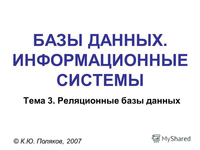 БАЗЫ ДАННЫХ. ИНФОРМАЦИОННЫЕ СИСТЕМЫ © К.Ю. Поляков, 2007 Тема 3. Реляционные базы данных