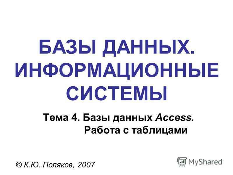 БАЗЫ ДАННЫХ. ИНФОРМАЦИОННЫЕ СИСТЕМЫ © К.Ю. Поляков, 2007 Тема 4. Базы данных Access. Работа с таблицами