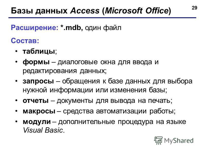 29 Базы данных Access (Microsoft Office) Расширение: *.mdb, один файл Состав: таблицы; формы – диалоговые окна для ввода и редактирования данных; запросы – обращения к базе данных для выбора нужной информации или изменения базы; отчеты – документы дл