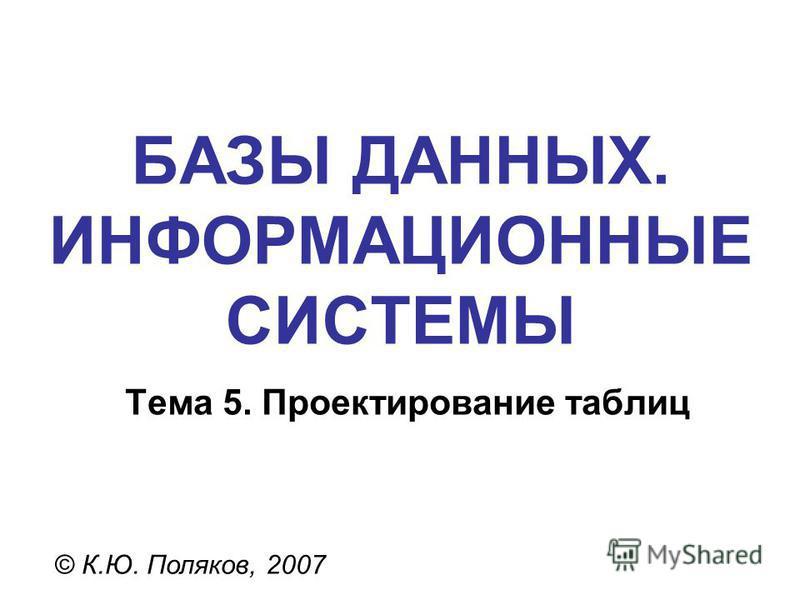 БАЗЫ ДАННЫХ. ИНФОРМАЦИОННЫЕ СИСТЕМЫ © К.Ю. Поляков, 2007 Тема 5. Проектирование таблиц