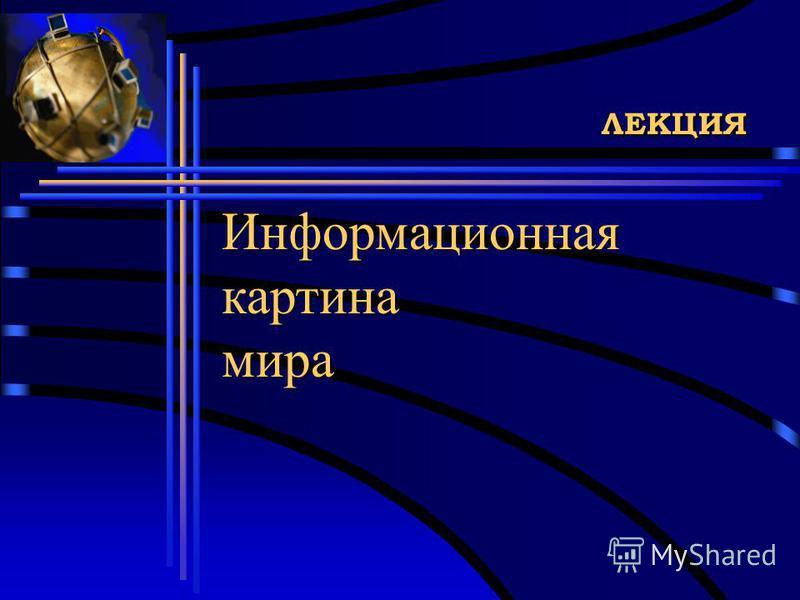 ЛЕКЦИЯ Информационная картина мира Информационная картина мира